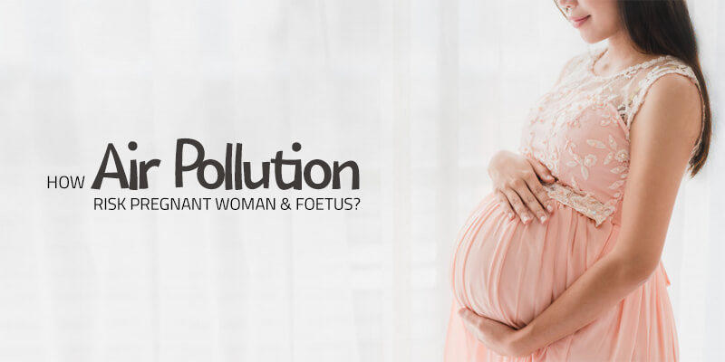 How Air Pollution Affects pregnant women and Foetus